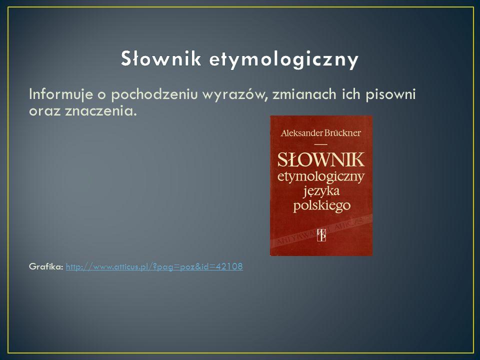 Informuje o pochodzeniu wyrazów, zmianach ich pisowni oraz znaczenia. Grafika: http://www.atticus.pl/?pag=poz&id=42108http://www.atticus.pl/?pag=poz&i