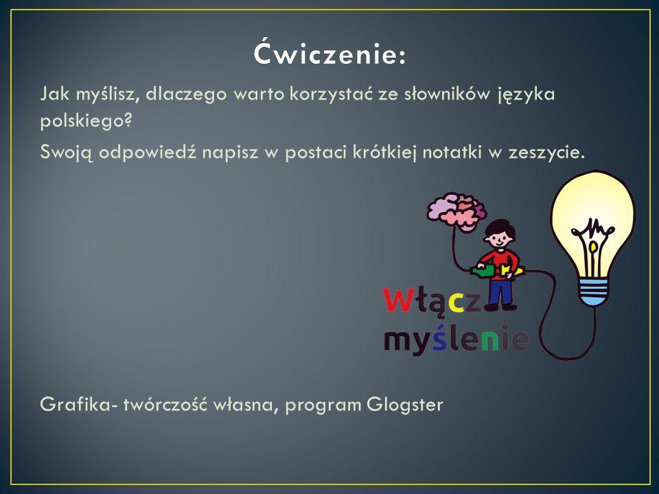 Jak myślisz, dlaczego warto korzystać ze słowników języka polskiego? Swoją odpowiedź napisz w postaci krótkiej notatki w zeszycie. Grafika- twórczość