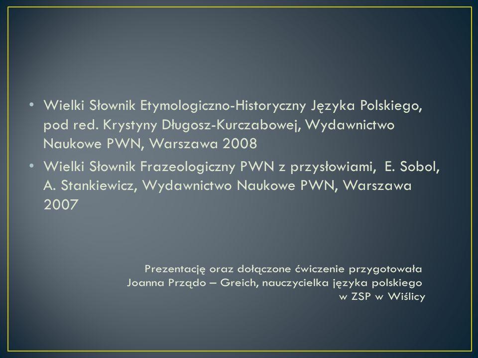 Wielki Słownik Etymologiczno-Historyczny Języka Polskiego, pod red. Krystyny Długosz-Kurczabowej, Wydawnictwo Naukowe PWN, Warszawa 2008 Wielki Słowni