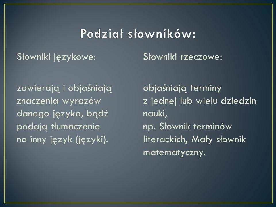 Słowniki językowe: zawierają i objaśniają znaczenia wyrazów danego języka, bądź podają tłumaczenie na inny język (języki). Słowniki rzeczowe: objaśnia