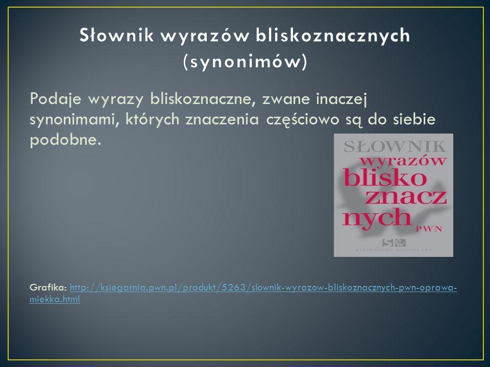 Podaje wyrazy bliskoznaczne, zwane inaczej synonimami, których znaczenia częściowo są do siebie podobne. Grafika: http://ksiegarnia.pwn.pl/produkt/526