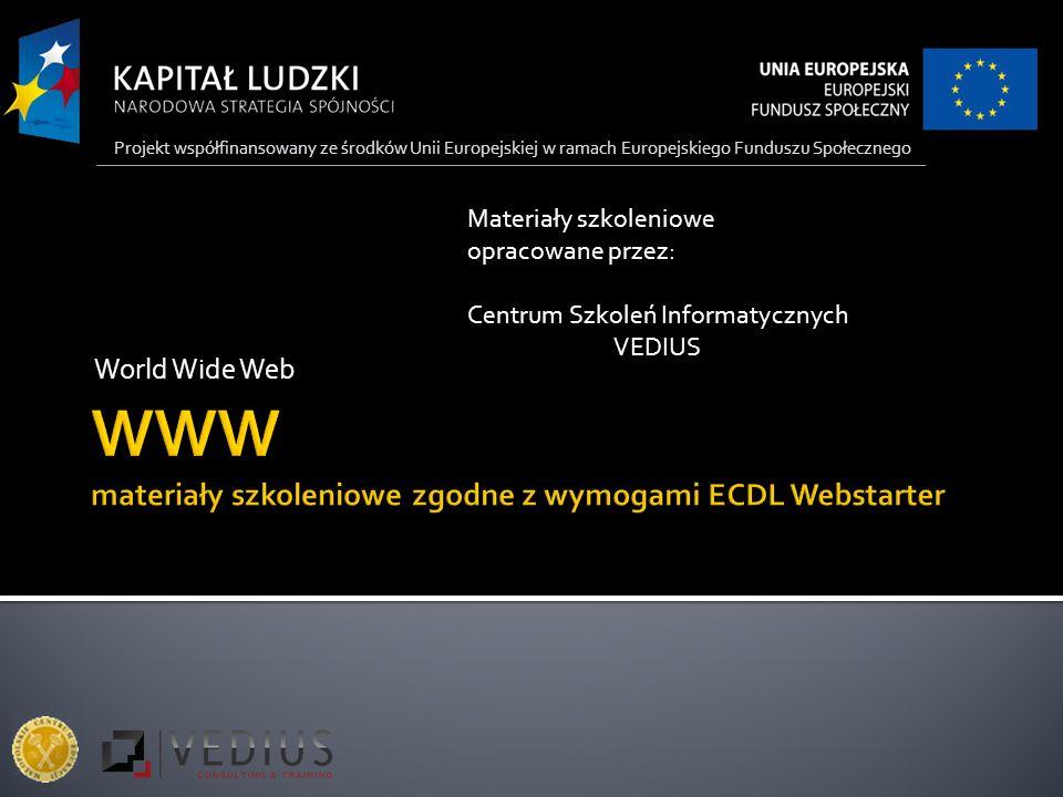 World Wide Web Materiały szkoleniowe opracowane przez: Centrum Szkoleń Informatycznych VEDIUS Projekt współfinansowany ze środków Unii Europejskiej w ramach Europejskiego Funduszu Społecznego