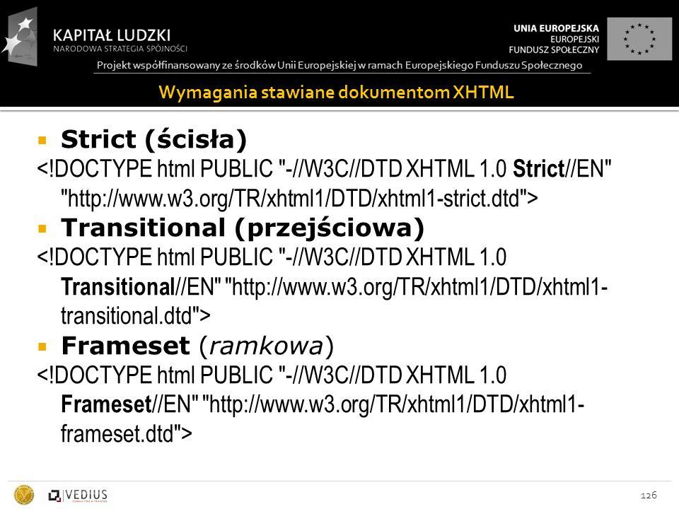 Projekt współfinansowany ze środków Unii Europejskiej w ramach Europejskiego Funduszu Społecznego 126  Strict (ścisła)  Transitional (przejściowa)  Frameset (ramkowa) Wymagania stawiane dokumentom XHTML
