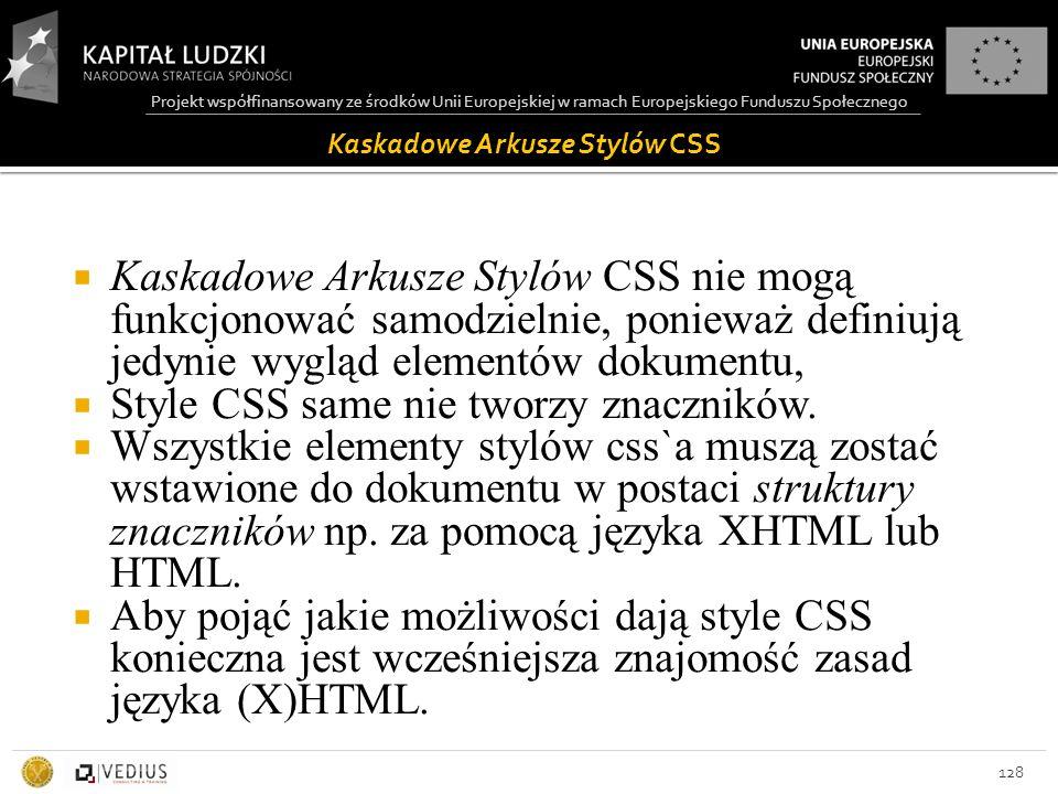 Projekt współfinansowany ze środków Unii Europejskiej w ramach Europejskiego Funduszu Społecznego Kaskadowe Arkusze Stylów CSS 128  Kaskadowe Arkusze Stylów CSS nie mogą funkcjonować samodzielnie, ponieważ definiują jedynie wygląd elementów dokumentu,  Style CSS same nie tworzy znaczników.