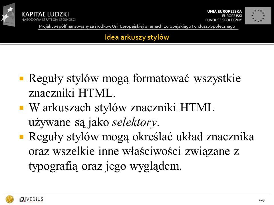 Projekt współfinansowany ze środków Unii Europejskiej w ramach Europejskiego Funduszu Społecznego Idea arkuszy stylów 129  Reguły stylów mogą formatować wszystkie znaczniki HTML.