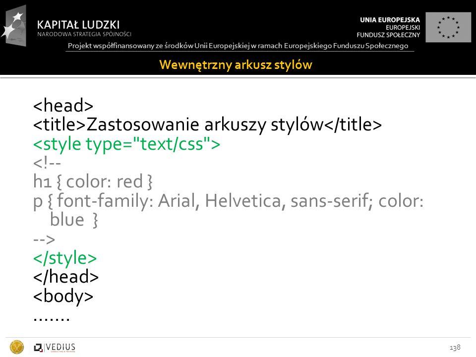 Projekt współfinansowany ze środków Unii Europejskiej w ramach Europejskiego Funduszu Społecznego Wewnętrzny arkusz stylów 138 Zastosowanie arkuszy stylów <!-- h1 { color: red } p { font-family: Arial, Helvetica, sans-serif; color: blue } -->.......