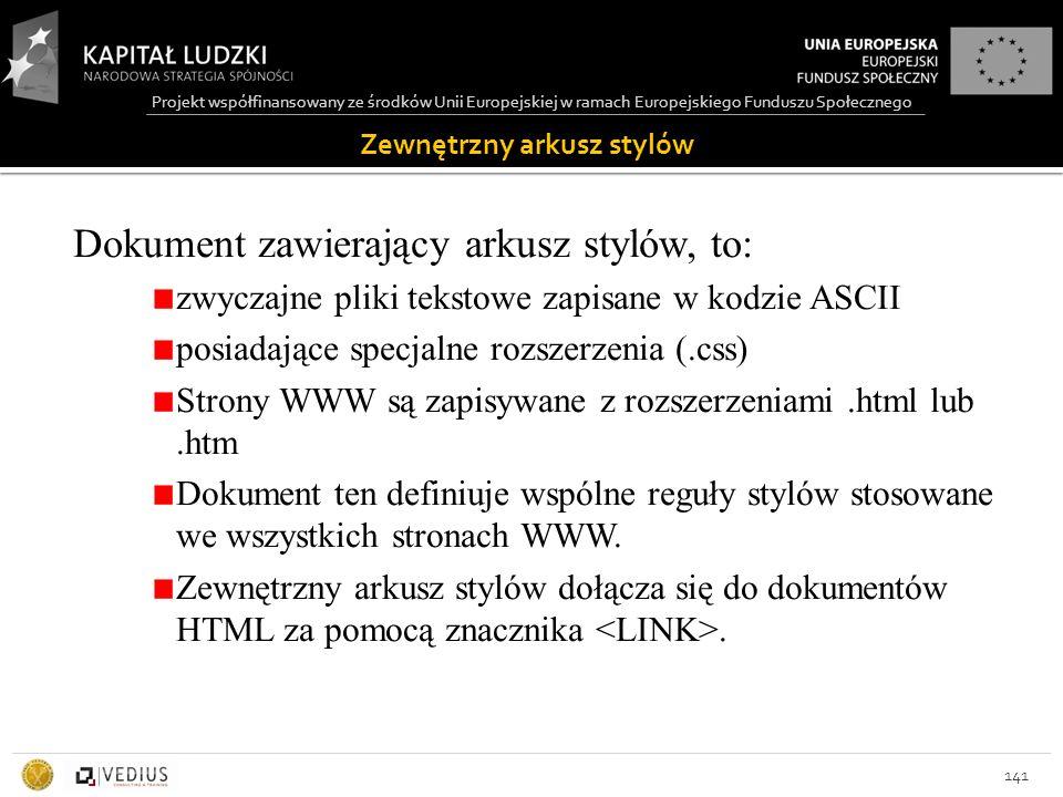Projekt współfinansowany ze środków Unii Europejskiej w ramach Europejskiego Funduszu Społecznego Zewnętrzny arkusz stylów 141 Dokument zawierający arkusz stylów, to: zwyczajne pliki tekstowe zapisane w kodzie ASCII posiadające specjalne rozszerzenia (.css) Strony WWW są zapisywane z rozszerzeniami.html lub.htm Dokument ten definiuje wspólne reguły stylów stosowane we wszystkich stronach WWW.