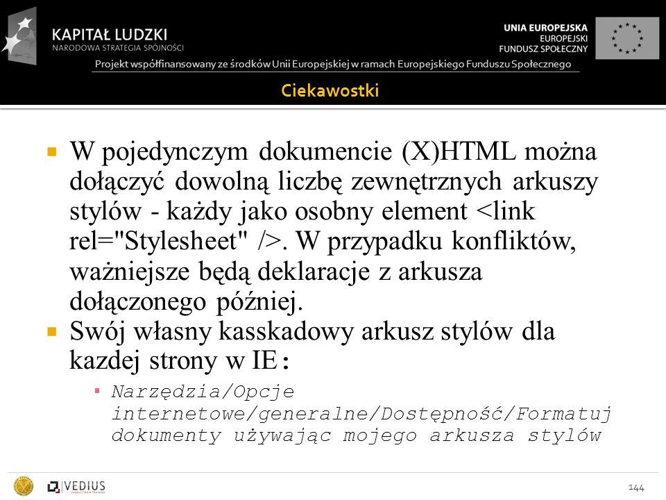 Projekt współfinansowany ze środków Unii Europejskiej w ramach Europejskiego Funduszu Społecznego Ciekawostki 144  W pojedynczym dokumencie (X)HTML można dołączyć dowolną liczbę zewnętrznych arkuszy stylów - każdy jako osobny element.