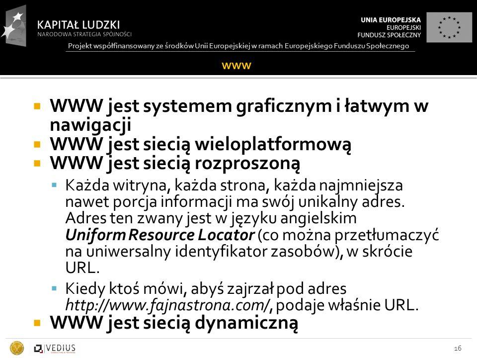 Projekt współfinansowany ze środków Unii Europejskiej w ramach Europejskiego Funduszu Społecznego www  WWW jest systemem graficznym i łatwym w nawigacji  WWW jest siecią wieloplatformową  WWW jest siecią rozproszoną  Każda witryna, każda strona, każda najmniejsza nawet porcja informacji ma swój unikalny adres.