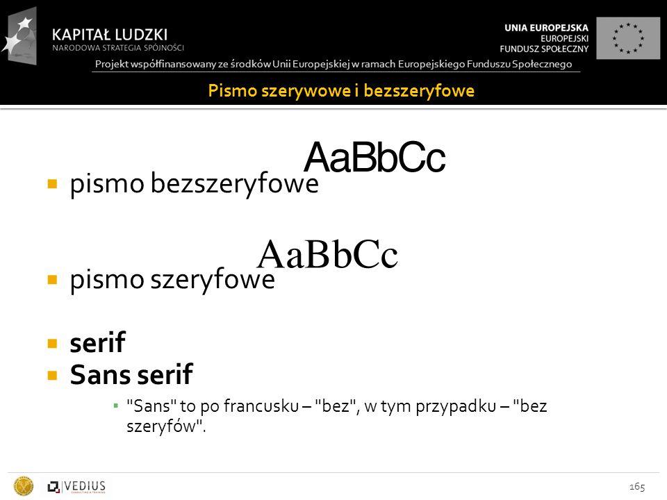 Projekt współfinansowany ze środków Unii Europejskiej w ramach Europejskiego Funduszu Społecznego 165  pismo bezszeryfowe  pismo szeryfowe  serif  Sans serif ▪ Sans to po francusku – bez , w tym przypadku – bez szeryfów .