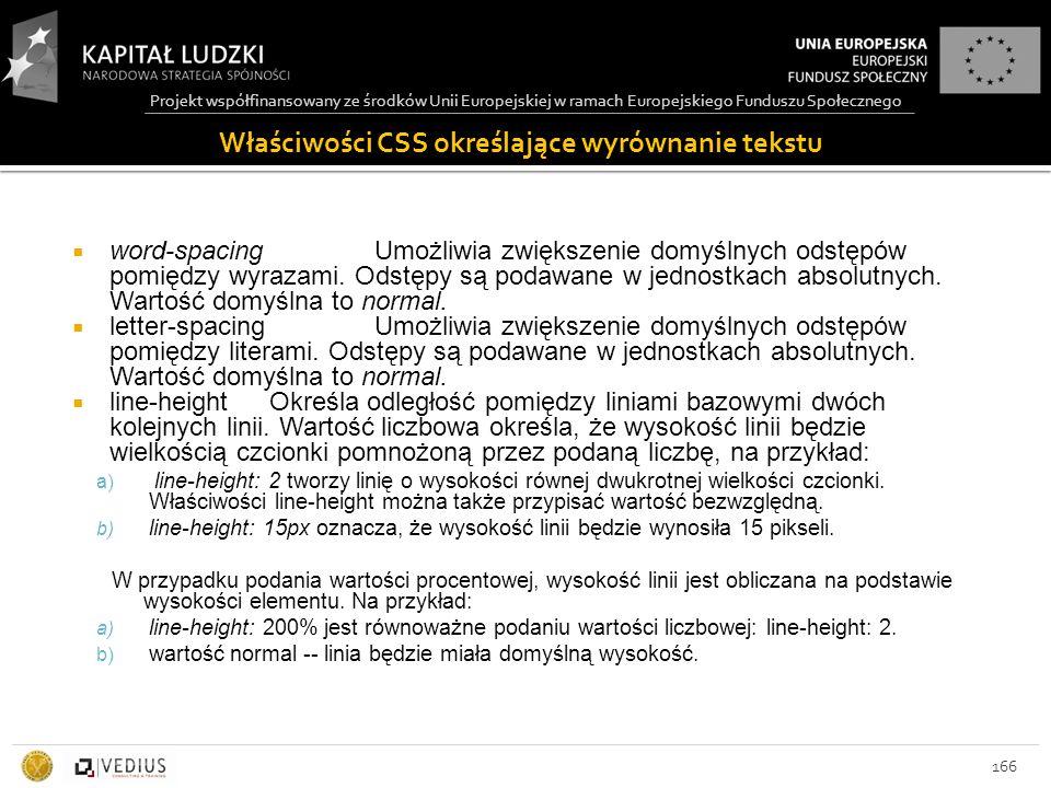 Projekt współfinansowany ze środków Unii Europejskiej w ramach Europejskiego Funduszu Społecznego Właściwości CSS określające wyrównanie tekstu 166  word-spacing Umożliwia zwiększenie domyślnych odstępów pomiędzy wyrazami.