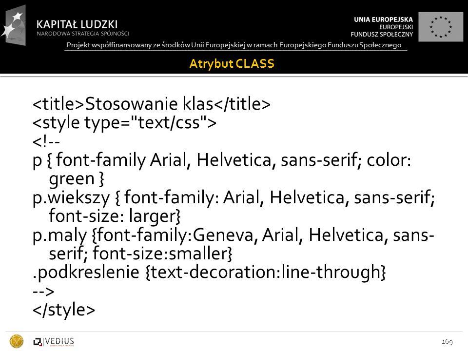 Projekt współfinansowany ze środków Unii Europejskiej w ramach Europejskiego Funduszu Społecznego Atrybut CLASS 169 Stosowanie klas <!-- p { font-family Arial, Helvetica, sans-serif; color: green } p.wiekszy { font-family: Arial, Helvetica, sans-serif; font-size: larger} p.maly {font-family:Geneva, Arial, Helvetica, sans- serif; font-size:smaller}.podkreslenie {text-decoration:line-through} -->