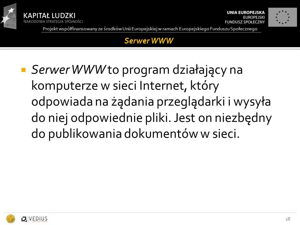 Projekt współfinansowany ze środków Unii Europejskiej w ramach Europejskiego Funduszu Społecznego Serwer WWW  Serwer WWW to program działający na komputerze w sieci Internet, który odpowiada na żądania przeglądarki i wysyła do niej odpowiednie pliki.