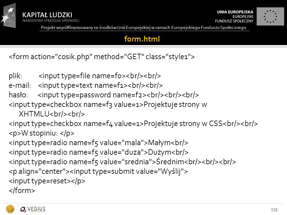 Projekt współfinansowany ze środków Unii Europejskiej w ramach Europejskiego Funduszu Społecznego plik: e-mail: hasło: Projektuje strony w XHTMLU Projektuje strony w CSS W stopiniu: Małym Dużym Średnim 235 form.html