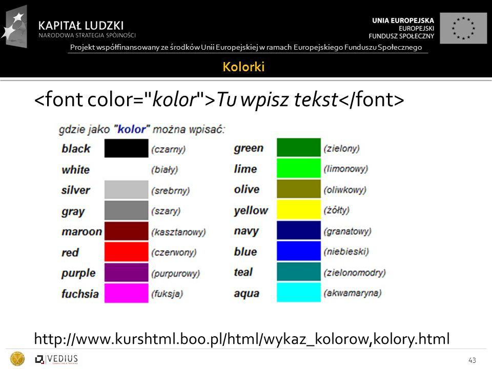 Projekt współfinansowany ze środków Unii Europejskiej w ramach Europejskiego Funduszu Społecznego Kolorki Tu wpisz tekst http://www.kurshtml.boo.pl/html/wykaz_kolorow,kolory.html 43