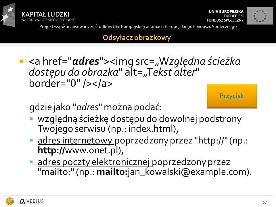 Projekt współfinansowany ze środków Unii Europejskiej w ramach Europejskiego Funduszu Społecznego Odsyłacz obrazkowy  gdzie jako adres można podać:  względną ścieżkę dostępu do dowolnej podstrony Twojego serwisu (np.: index.html),  adres internetowy poprzedzony przez http:// (np.: http://www.onet.pl),  adres poczty elektronicznej poprzedzony przez mailto: (np.: mailto:jan_kowalski@example.com).