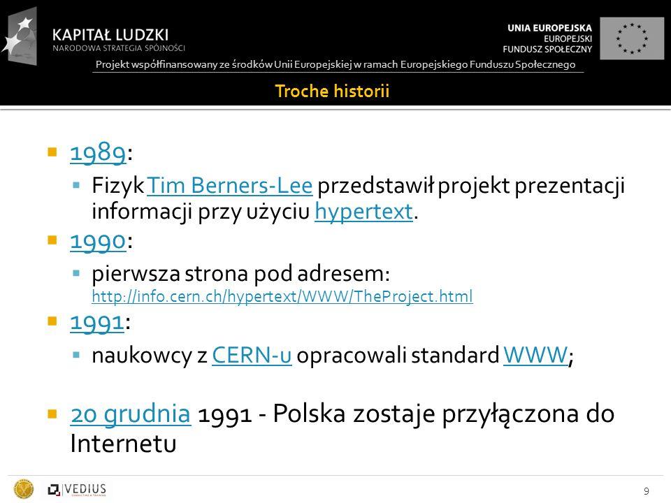 Projekt współfinansowany ze środków Unii Europejskiej w ramach Europejskiego Funduszu Społecznego Troche historii  1989: 1989  Fizyk Tim Berners-Lee przedstawił projekt prezentacji informacji przy użyciu hypertext.Tim Berners-Leehypertext  1990: 1990  pierwsza strona pod adresem: http://info.cern.ch/hypertext/WWW/TheProject.html http://info.cern.ch/hypertext/WWW/TheProject.html  1991: 1991  naukowcy z CERN-u opracowali standard WWW;CERN-uWWW  20 grudnia 1991 - Polska zostaje przyłączona do Internetu 20 grudnia 9