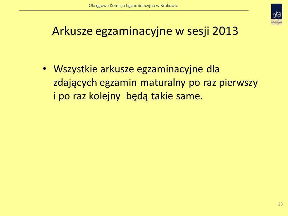 Okręgowa Komisja Egzaminacyjna w Krakowie 23 Arkusze egzaminacyjne w sesji 2013 Wszystkie arkusze egzaminacyjne dla zdających egzamin maturalny po raz pierwszy i po raz kolejny będą takie same.