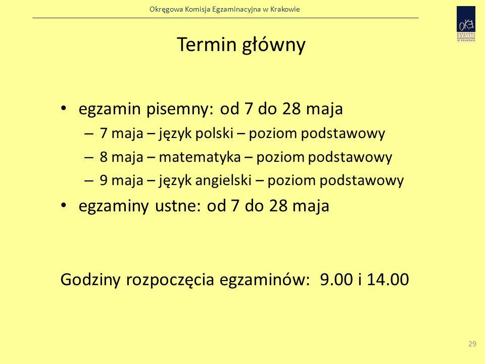 Okręgowa Komisja Egzaminacyjna w Krakowie 29 Termin główny egzamin pisemny: od 7 do 28 maja – 7 maja – język polski – poziom podstawowy – 8 maja – matematyka – poziom podstawowy – 9 maja – język angielski – poziom podstawowy egzaminy ustne: od 7 do 28 maja Godziny rozpoczęcia egzaminów: 9.00 i 14.00