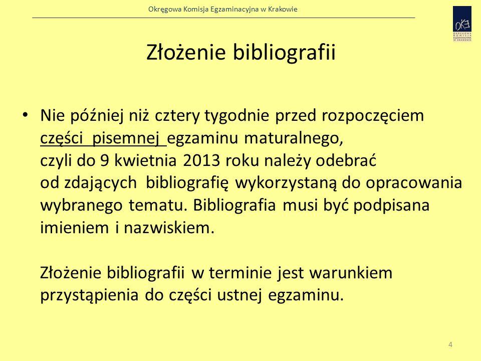 Okręgowa Komisja Egzaminacyjna w Krakowie Złożenie bibliografii Nie później niż cztery tygodnie przed rozpoczęciem części pisemnej egzaminu maturalnego, czyli do 9 kwietnia 2013 roku należy odebrać od zdających bibliografię wykorzystaną do opracowania wybranego tematu.