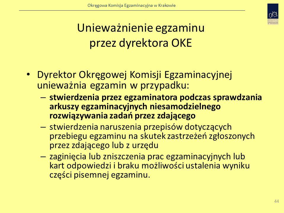 Okręgowa Komisja Egzaminacyjna w Krakowie 44 Unieważnienie egzaminu przez dyrektora OKE Dyrektor Okręgowej Komisji Egzaminacyjnej unieważnia egzamin w przypadku: – stwierdzenia przez egzaminatora podczas sprawdzania arkuszy egzaminacyjnych niesamodzielnego rozwiązywania zadań przez zdającego – stwierdzenia naruszenia przepisów dotyczących przebiegu egzaminu na skutek zastrzeżeń zgłoszonych przez zdającego lub z urzędu – zaginięcia lub zniszczenia prac egzaminacyjnych lub kart odpowiedzi i braku możliwości ustalenia wyniku części pisemnej egzaminu.