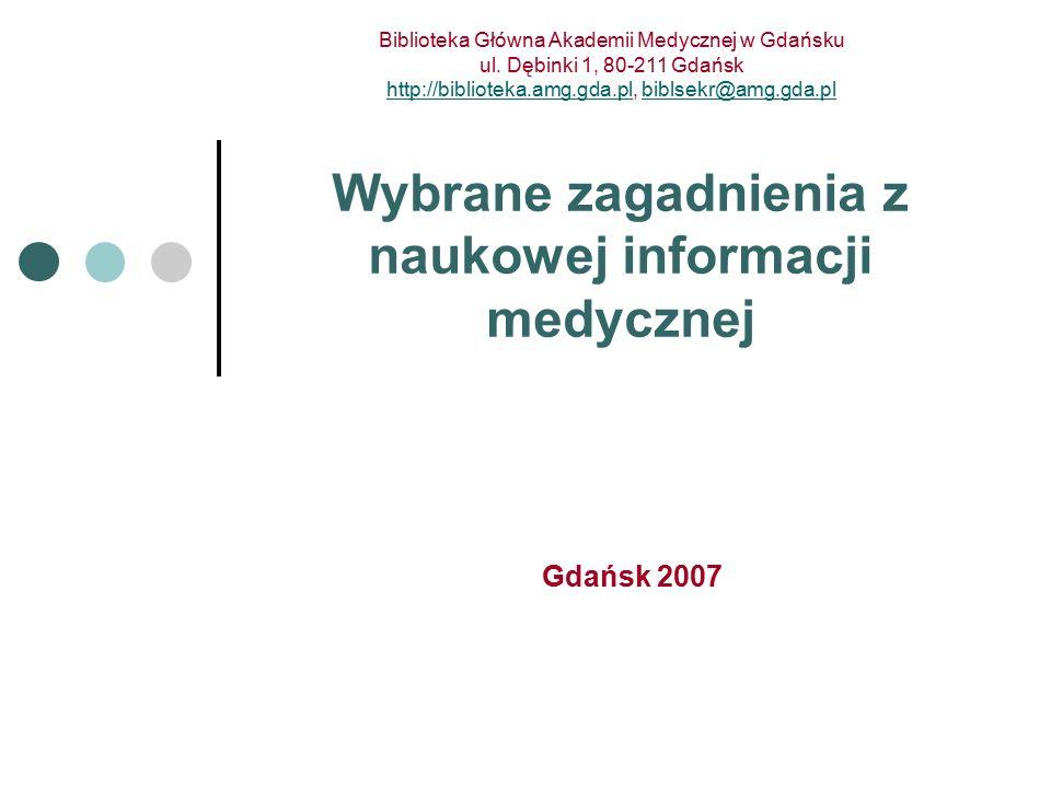 Gdańsk 2007 Wybrane zagadnienia z naukowej informacji medycznej Biblioteka Główna Akademii Medycznej w Gdańsku ul.