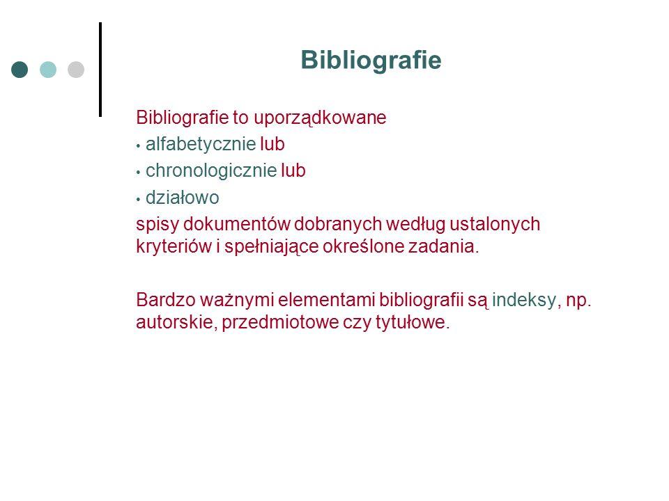 Bibliografie Bibliografie to uporządkowane alfabetycznie lub chronologicznie lub działowo spisy dokumentów dobranych według ustalonych kryteriów i spełniające określone zadania.