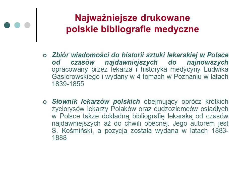 Najważniejsze drukowane polskie bibliografie medyczne Zbiór wiadomości do historii sztuki lekarskiej w Polsce od czasów najdawniejszych do najnowszych opracowany przez lekarza i historyka medycyny Ludwika Gąsiorowskiego i wydany w 4 tomach w Poznaniu w latach 1839-1855 Słownik lekarzów polskich obejmujący oprócz krótkich życiorysów lekarzy Polaków oraz cudzoziemców osiadłych w Polsce także dokładną bibliografię lekarską od czasów najdawniejszych aż do chwili obecnej.