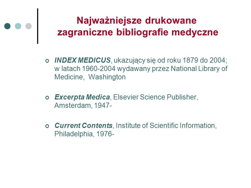Najważniejsze drukowane zagraniczne bibliografie medyczne INDEX MEDICUS, ukazujący się od roku 1879 do 2004; w latach 1960-2004 wydawany przez National Library of Medicine, Washington Excerpta Medica, Elsevier Science Publisher, Amsterdam, 1947- Current Contents, Institute of Scientific Information, Philadelphia, 1976-