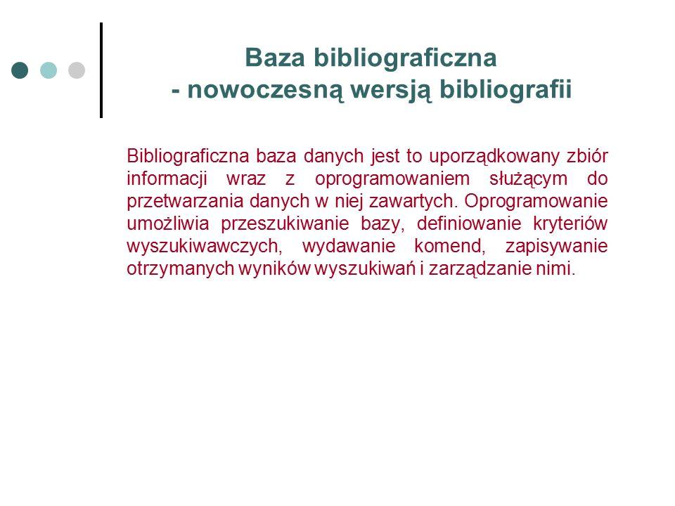 Baza bibliograficzna - nowoczesną wersją bibliografii Bibliograficzna baza danych jest to uporządkowany zbiór informacji wraz z oprogramowaniem służącym do przetwarzania danych w niej zawartych.