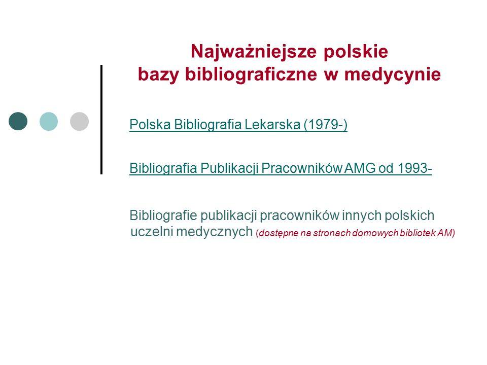 Najważniejsze polskie bazy bibliograficzne w medycynie Polska Bibliografia Lekarska (1979-) Bibliografia Publikacji Pracowników AMG od 1993- Bibliografie publikacji pracowników innych polskich uczelni medycznych (dostępne na stronach domowych bibliotek AM)