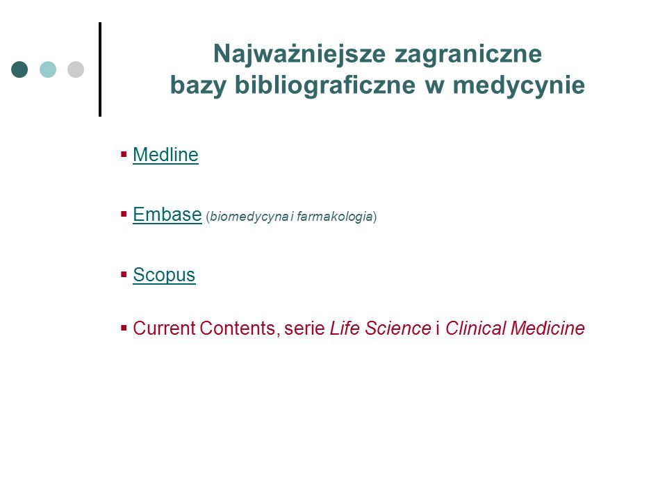 Najważniejsze zagraniczne bazy bibliograficzne w medycynie  MedlineMedline  Embase (biomedycyna i farmakologia)Embase  ScopusScopus  Current Contents, serie Life Science i Clinical Medicine