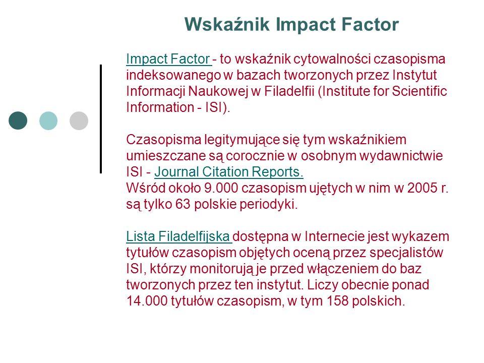 Wskaźnik Impact Factor Impact Factor Impact Factor - to wskaźnik cytowalności czasopisma indeksowanego w bazach tworzonych przez Instytut Informacji Naukowej w Filadelfii (Institute for Scientific Information - ISI).