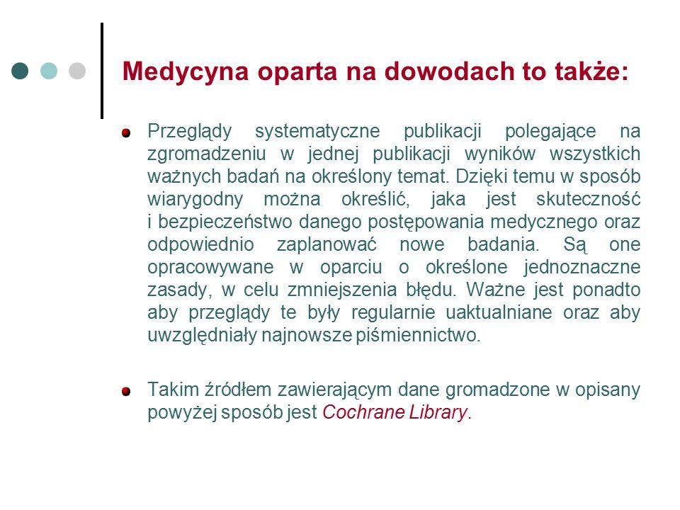 Medycyna oparta na dowodach to także: Przeglądy systematyczne publikacji polegające na zgromadzeniu w jednej publikacji wyników wszystkich ważnych badań na określony temat.