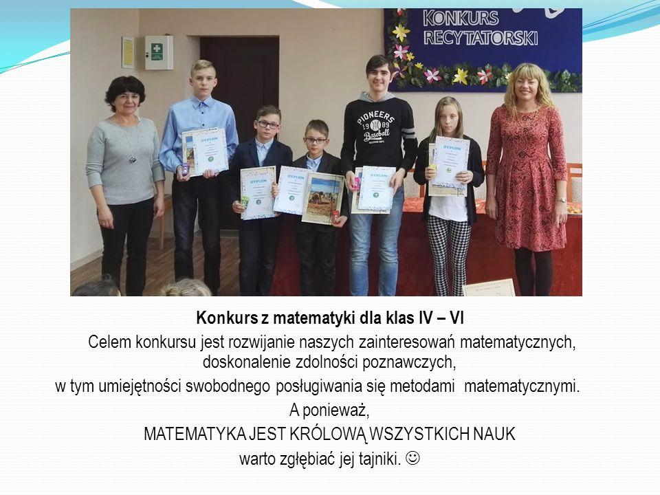 Konkurs z matematyki dla klas IV – VI Celem konkursu jest rozwijanie naszych zainteresowań matematycznych, doskonalenie zdolności poznawczych, w tym umiejętności swobodnego posługiwania się metodami matematycznymi.