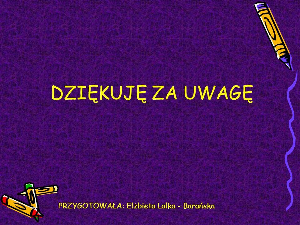 DZIĘKUJĘ ZA UWAGĘ PRZYGOTOWAŁA: Elżbieta Lalka - Barańska