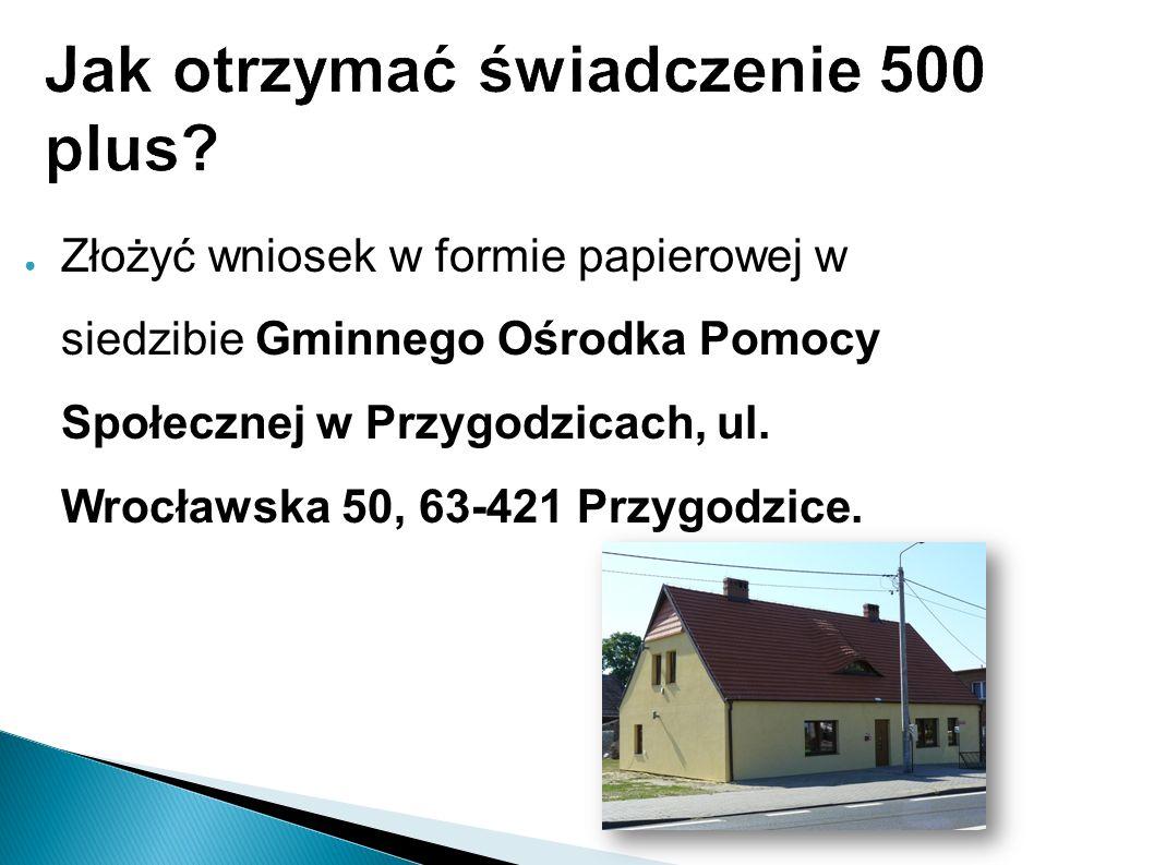 Jak otrzymać świadczenie 500 plus? ● Złożyć wniosek w formie papierowej w siedzibie Gminnego Ośrodka Pomocy Społecznej w Przygodzicach, ul. Wrocławska