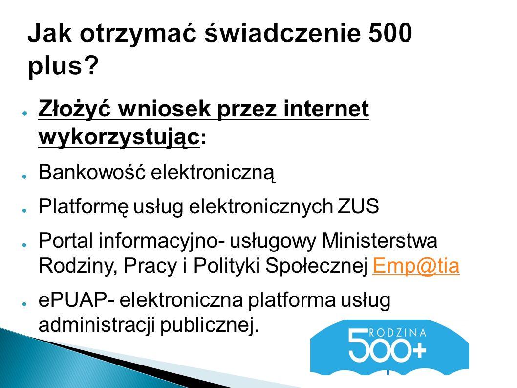Jak otrzymać świadczenie 500 plus? ● Złożyć wniosek przez internet wykorzystując : ● Bankowość elektroniczną ● Platformę usług elektronicznych ZUS ● P
