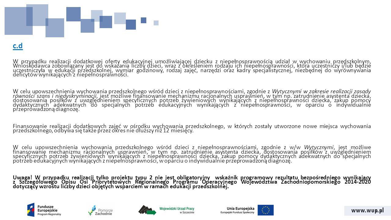 www.wup.pl c.d W przypadku realizacji dodatkowej oferty edukacyjnej umożliwiającej dziecku z niepełnosprawnością udział w wychowaniu przedszkolnym, Wnioskodawca zobowiązany jest do wskazania liczby dzieci, wraz z określeniem rodzaju ich niepełnosprawności, która uczestniczy i/lub będzie uczestniczyła w edukacji przedszkolnej, wymiar godzinowy, rodzaj zajęć, narzędzi oraz kadry specjalistycznej, niezbędnej do wyrównywania deficytów wynikających z niepełnosprawności.
