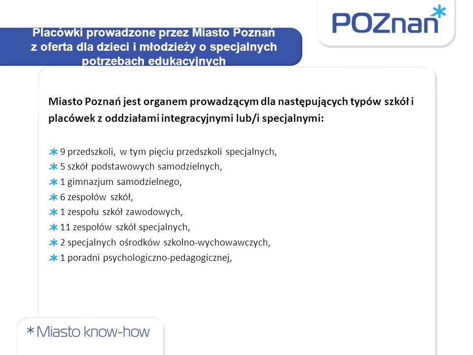 Placówki prowadzone przez Miasto Poznań z oferta dla dzieci i młodzieży o specjalnych potrzebach edukacyjnych Miasto Poznań jest organem prowadzącym dla następujących typów szkół i placówek z oddziałami integracyjnymi lub/i specjalnymi: 9 przedszkoli, w tym pięciu przedszkoli specjalnych, 5 szkół podstawowych samodzielnych, 1 gimnazjum samodzielnego, 6 zespołów szkół, 1 zespołu szkół zawodowych, 11 zespołów szkół specjalnych, 2 specjalnych ośrodków szkolno-wychowawczych, 1 poradni psychologiczno-pedagogicznej,