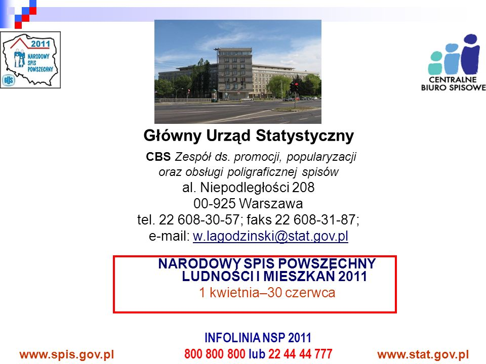 www.spis.gov.plwww.stat.gov.pl NARODOWY SPIS POWSZECHNY LUDNOŚCI I MIESZKAŃ 2011 1 kwietnia–30 czerwca INFOLINIA NSP 2011 800 800 800 lub 22 44 44 777 Główny Urząd Statystyczny CBS Zespół ds.