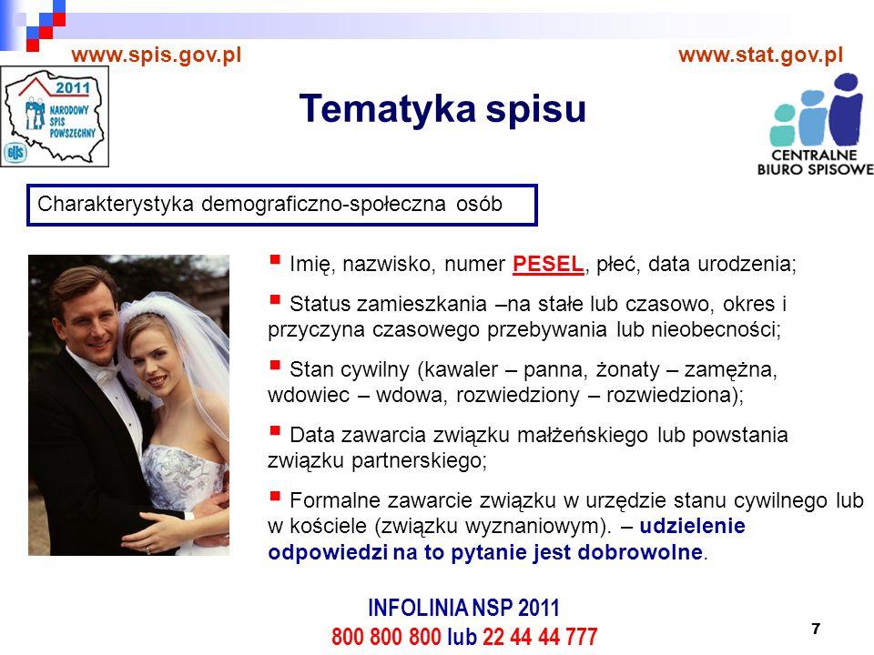 7 www.spis.gov.plwww.stat.gov.pl Charakterystyka demograficzno-społeczna osób  Imię, nazwisko, numer PESEL, płeć, data urodzenia;  Status zamieszkania –na stałe lub czasowo, okres i przyczyna czasowego przebywania lub nieobecności;  Stan cywilny (kawaler – panna, żonaty – zamężna, wdowiec – wdowa, rozwiedziony – rozwiedziona);  Data zawarcia związku małżeńskiego lub powstania związku partnerskiego;  Formalne zawarcie związku w urzędzie stanu cywilnego lub w kościele (związku wyznaniowym).