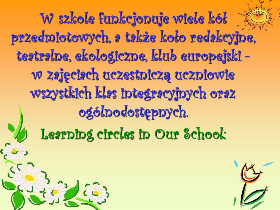 W szkole funkcjonuje wiele kół przedmiotowych, a także koło redakcyjne, teatralne, ekologiczne, klub europejski - w zajęciach uczestniczą uczniowie wszystkich klas integracyjnych oraz ogólnodostępnych.