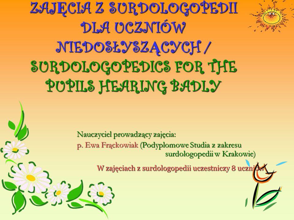 ZAJ Ę CIA Z SURDOLOGOPEDII DLA UCZNIÓW NIEDOSŁYSZ Ą CYCH / SURDOLOGOPEDICS FOR THE PUPILS HEARING BADLY Nauczyciel prowadzący zajęcia: p.