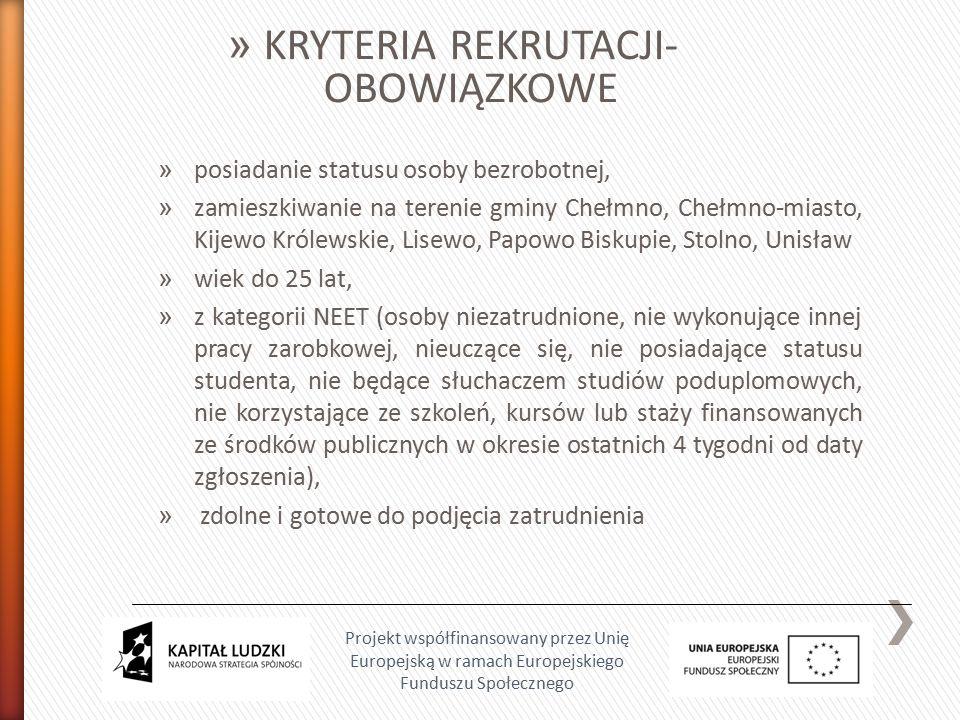 » posiadanie statusu osoby bezrobotnej, » zamieszkiwanie na terenie gminy Chełmno, Chełmno-miasto, Kijewo Królewskie, Lisewo, Papowo Biskupie, Stolno, Unisław » wiek do 25 lat, » z kategorii NEET (osoby niezatrudnione, nie wykonujące innej pracy zarobkowej, nieuczące się, nie posiadające statusu studenta, nie będące słuchaczem studiów poduplomowych, nie korzystające ze szkoleń, kursów lub staży finansowanych ze środków publicznych w okresie ostatnich 4 tygodni od daty zgłoszenia), » zdolne i gotowe do podjęcia zatrudnienia Projekt współfinansowany przez Unię Europejską w ramach Europejskiego Funduszu Społecznego » KRYTERIA REKRUTACJI- OBOWIĄZKOWE