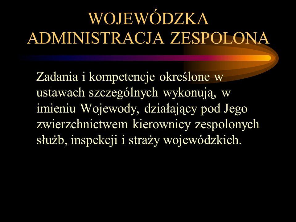 WOJEWÓDZKA ADMINISTRACJA ZESPOLONA Zadania i kompetencje określone w ustawach szczególnych wykonują, w imieniu Wojewody, działający pod Jego zwierzchnictwem kierownicy zespolonych służb, inspekcji i straży wojewódzkich.