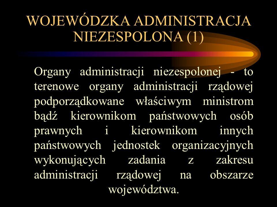WOJEWÓDZKA ADMINISTRACJA NIEZESPOLONA (1) Organy administracji niezespolonej - to terenowe organy administracji rządowej podporządkowane właściwym ministrom bądź kierownikom państwowych osób prawnych i kierownikom innych państwowych jednostek organizacyjnych wykonujących zadania z zakresu administracji rządowej na obszarze województwa.
