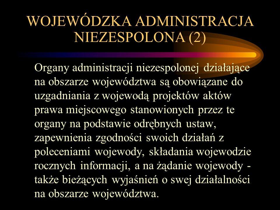 WOJEWÓDZKA ADMINISTRACJA NIEZESPOLONA (2) Organy administracji niezespolonej działające na obszarze województwa są obowiązane do uzgadniania z wojewod