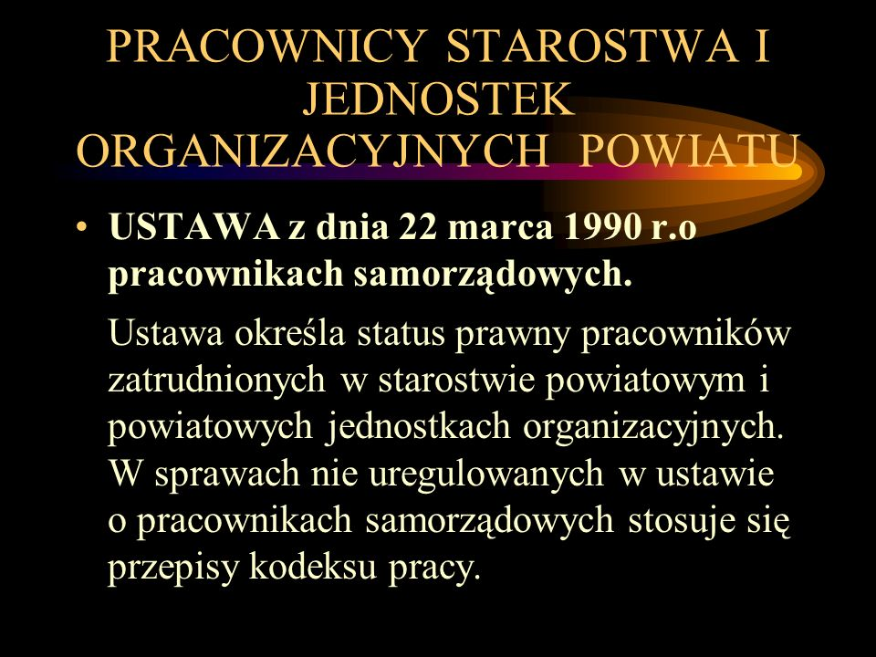 PRACOWNICY STAROSTWA I JEDNOSTEK ORGANIZACYJNYCH POWIATU USTAWA z dnia 22 marca 1990 r.o pracownikach samorządowych. Ustawa określa status prawny prac