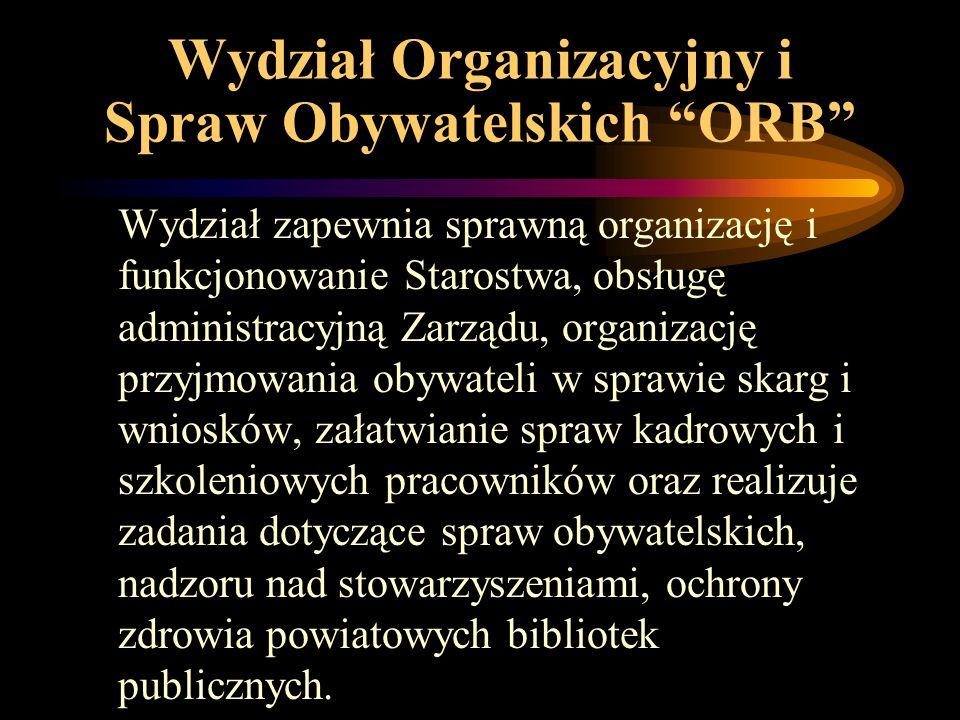 Wydział Organizacyjny i Spraw Obywatelskich ORB Wydział zapewnia sprawną organizację i funkcjonowanie Starostwa, obsługę administracyjną Zarządu, organizację przyjmowania obywateli w sprawie skarg i wniosków, załatwianie spraw kadrowych i szkoleniowych pracowników oraz realizuje zadania dotyczące spraw obywatelskich, nadzoru nad stowarzyszeniami, ochrony zdrowia powiatowych bibliotek publicznych.